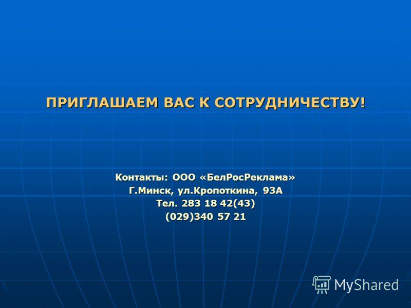 ПРИГЛАШАЕМ ВАС К СОТРУДНИЧЕСТВУ! Контакты: ООО «БелРосРеклама» Г.Минск, ул.Кропоткина, 93А Тел. 283 18 42(43) (029)340 57 21