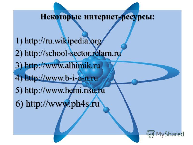 Некоторые интернет-ресурсы: 1) http://ru.wikipedia.org 2) http://school-sector.relarn.ru 3) http://www.alhimik.ru 4) http://www.b-i-o-n.ru 5) http://www.hemi.nsu.ru 6) http://www.ph4s.ru