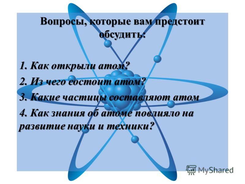 Вопросы, которые вам предстоит обсудить: 1. Как открыли атом? 2. Из чего состоит атом? 3. Какие частицы составляют атом 4. Как знания об атоме повлияло на развитие науки и техники?