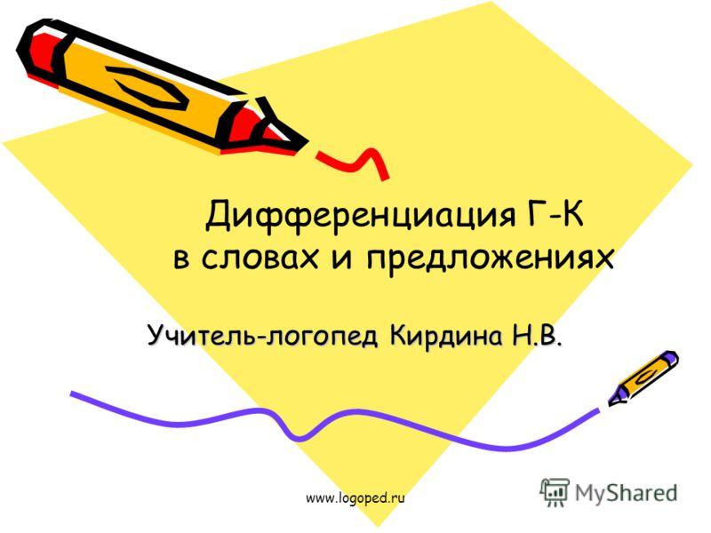 www.logoped.ru Учитель-логопед Кирдина Н.В. Дифференциация Г-К в словах и предложениях