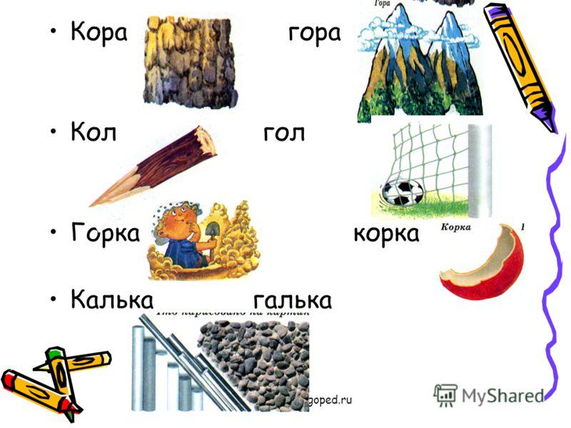 www.logoped.ru Кора гора Кол гол Горка корка Калька галька