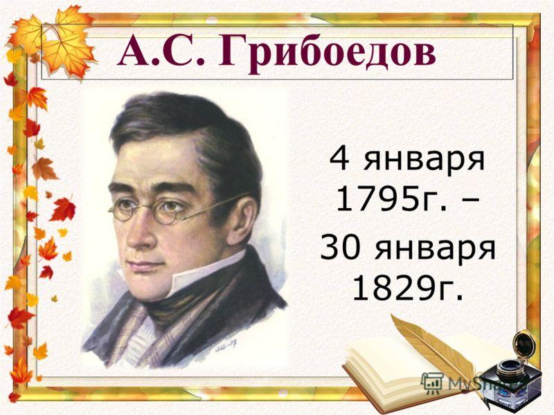 А.С. Грибоедов 4 января 1795г. – 30 января 1829г.