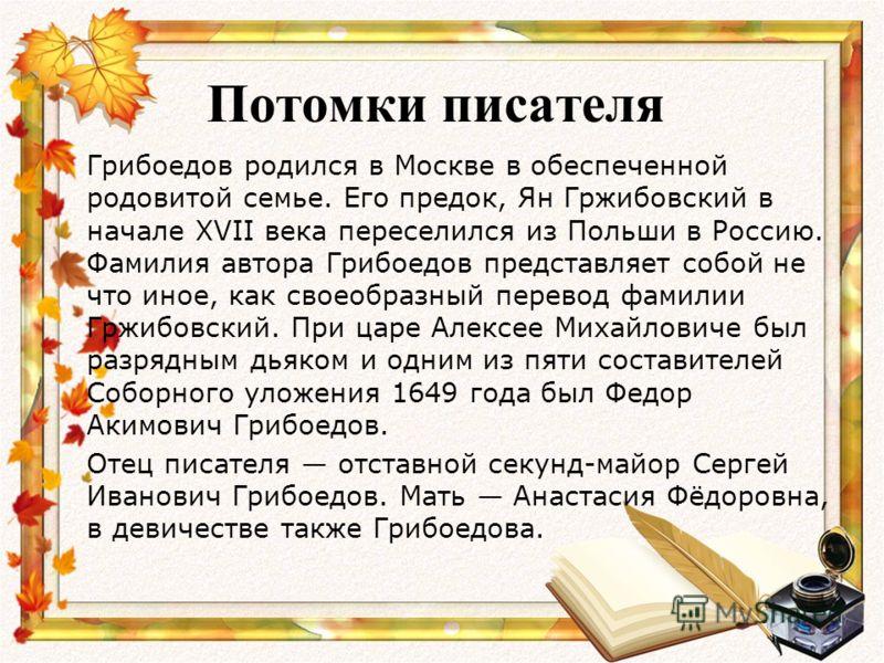 Потомки писателя Грибоедов родился в Москве в обеспеченной родовитой семье. Его предок, Ян Гржибовский в начале XVII века переселился из Польши в Россию. Фамилия автора Грибоедов представляет собой не что иное, как своеобразный перевод фамилии Гржибо