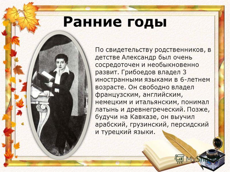 Ранние годы По свидетельству родственников, в детстве Александр был очень сосредоточен и необыкновенно развит. Грибоедов владел 3 иностранными языками в 6-летнем возрасте. Он свободно владел французским, английским, немецким и итальянским, понимал ла