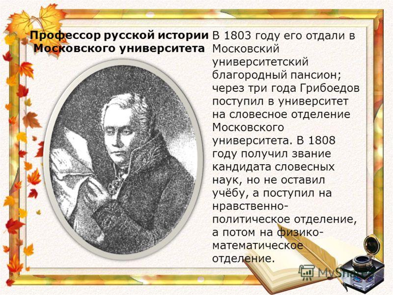 Профессор русской истории Московского университета В 1803 году его отдали в Московский университетский благородный пансион; через три года Грибоедов поступил в университет на словесное отделение Московского университета. В 1808 году получил звание ка