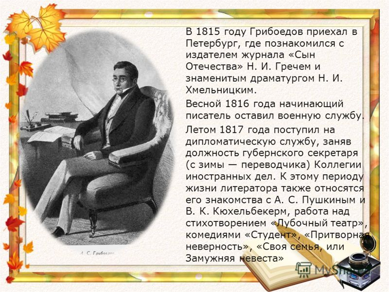 В 1815 году Грибоедов приехал в Петербург, где познакомился с издателем журнала «Сын Отечества» Н. И. Гречем и знаменитым драматургом Н. И. Хмельницким. Весной 1816 года начинающий писатель оставил военную службу. Летом 1817 года поступил на дипломат