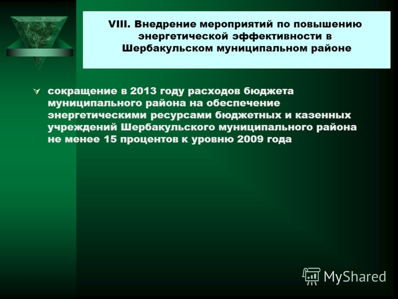 сокращение в 2013 году расходов бюджета муниципального района на обеспечение энергетическими ресурсами бюджетных и казенных учреждений Шербакульского муниципального района не менее 15 процентов к уровню 2009 года VIII. Внедрение мероприятий по повыше