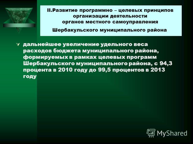 дальнейшее увеличение удельного веса расходов бюджета муниципального района, формируемых в рамках целевых программ Шербакульского муниципального района, с 94,3 процента в 2010 году до 99,5 процентов в 2013 году II.Развитие программно – целевых принци