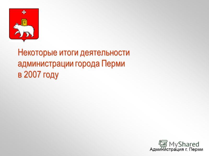 Администрация г. Перми Администрация г. Перми Некоторые итоги деятельности администрации города Перми в 2007 году
