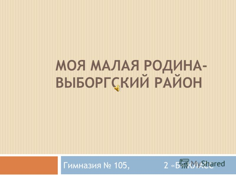 МОЯ МАЛАЯ РОДИНА- ВЫБОРГСКИЙ РАЙОН Гимназия 105, 2 «Б» КЛАСС