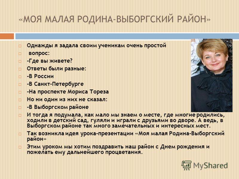 «МОЯ МАЛАЯ РОДИНА-ВЫБОРГСКИЙ РАЙОН» Однажды я задала своим ученикам очень простой вопрос: -Где вы живете? Ответы были разные: -В России -В Санкт-Петербурге -На проспекте Мориса Тореза Но ни один из них не сказал: -В Выборгском районе И тогда я подума