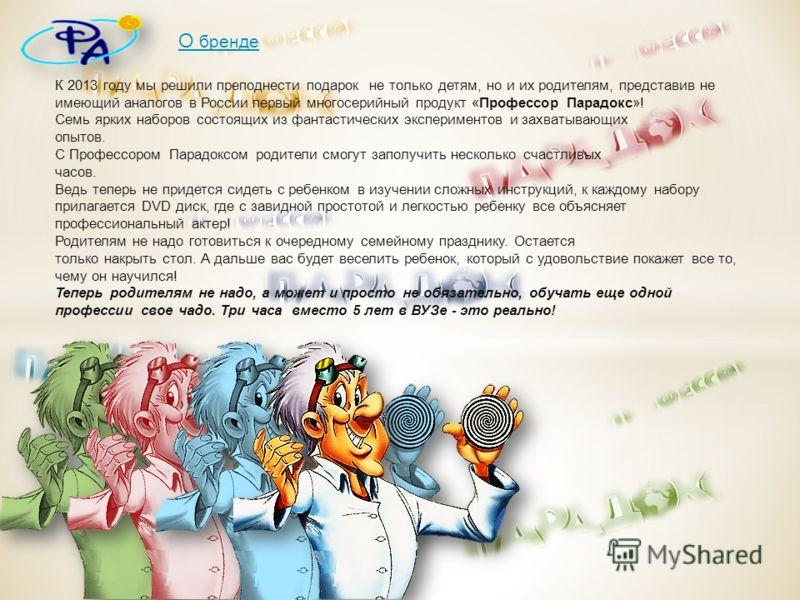 К 2013 году мы решили преподнести подарок не только детям, но и их родителям, представив не имеющий аналогов в России первый многосерийный продукт «Профессор Парадокс»! Семь ярких наборов состоящих из фантастических экспериментов и захватывающих опыт