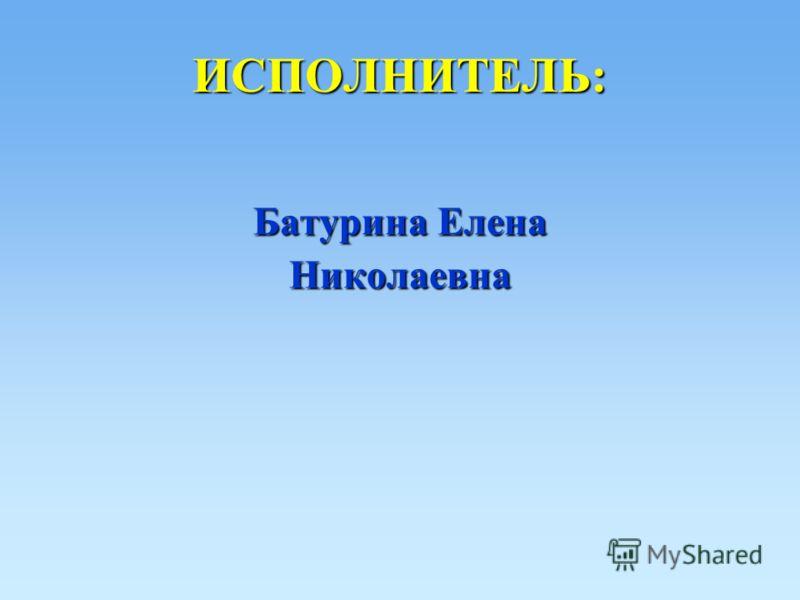 ИСПОЛНИТЕЛЬ: Батурина Елена Николаевна