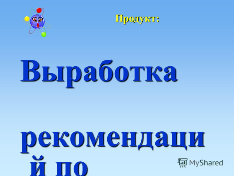 Выработка рекомендаци й по преемственн ости дошкольного и начального образования Продукт: