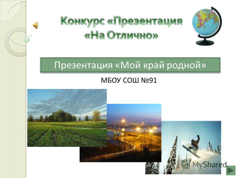 Презентация «Мой край родной» МБОУ СОШ 91