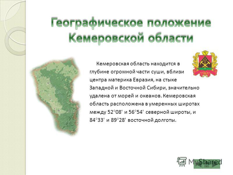 Кемеровская область находится в глубине огромной части суши, вблизи центра материка Евразия, на стыке Западной и Восточной Сибири, значительно удалена от морей и океанов. Кемеровская область расположена в умеренных широтах между 52°08' и 56°54' север