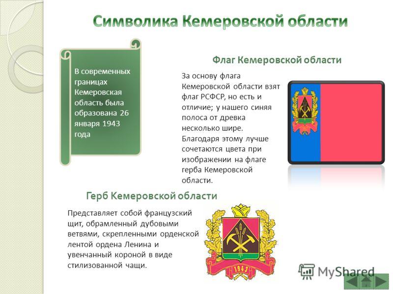 В современных границах Кемеровская область была образована 26 января 1943 года Флаг Кемеровской области За основу флага Кемеровской области взят флаг РСФСР, но есть и отличие; у нашего синяя полоса от древка несколько шире. Благодаря этому лучше соче