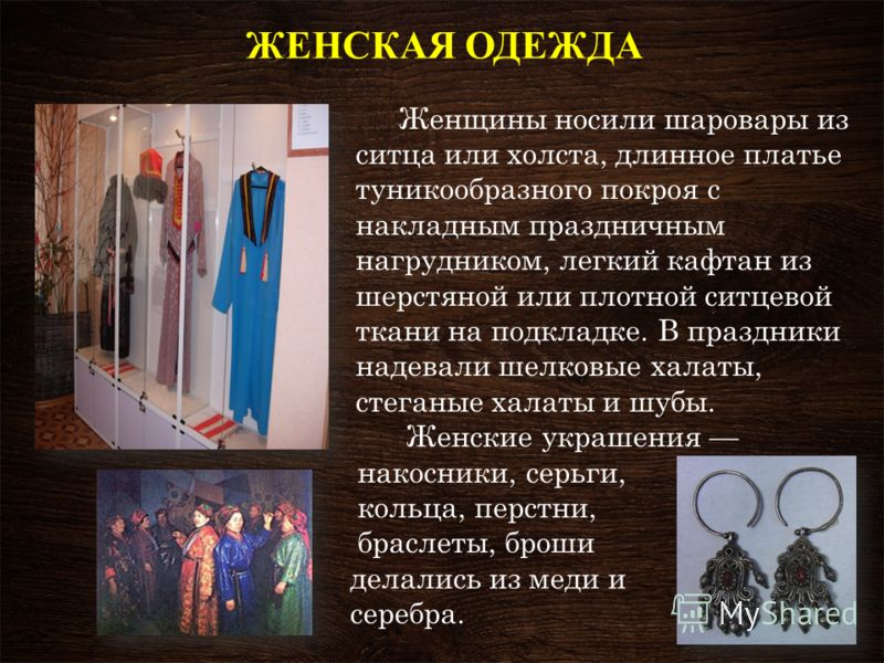ЖЕНСКАЯ ОДЕЖДА Женщины носили шаровары из ситца или холста, длинное платье туникообразного покроя с накладным праздничным нагрудником, легкий кафтан из шерстяной или плотной ситцевой ткани на подкладке. В праздники надевали шелковые халаты, стеганые