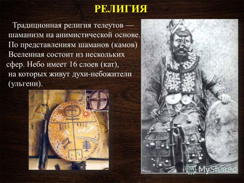 РЕЛИГИЯ Традиционная религия телеутов шаманизм на анимистической основе. По представлениям шаманов (камов) Вселенная состоит из нескольких сфер. Небо имеет 16 слоев (кат), на которых живут духи-небожители (ульгени).