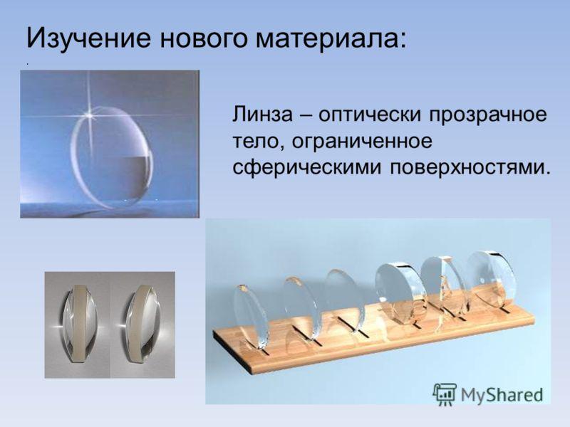 Изучение нового материала:. Линза – оптически прозрачное тело, ограниченное сферическими поверхностями.