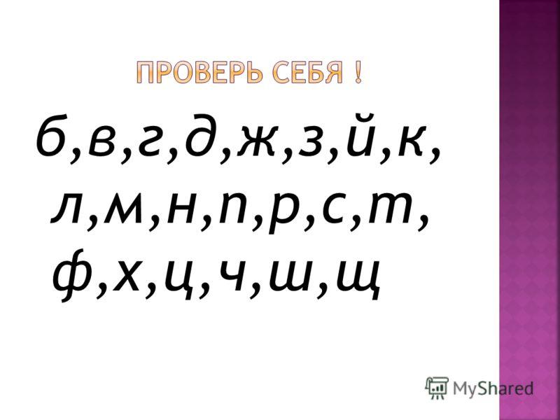 б,в,г,д,ж,з,й,к, л,м,н,п,р,с,т, ф,х,ц,ч,ш,щ
