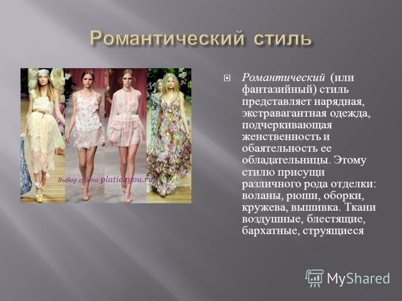 Романтический ( или фантазийный ) стиль представляет нарядная, экстравагантная одежда, подчеркивающая женственность и обаятельность ее обладательницы. Этому стилю присущи различного рода отделки : воланы, рюши, оборки, кружева, вышивка. Ткани воздушн