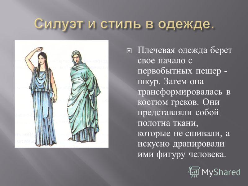 Плечевая одежда берет свое начало с первобытных пещер - шкур. Затем она трансформировалась в костюм греков. Они представляли собой полотна ткани, которые не сшивали, а искусно драпировали ими фигуру человека.