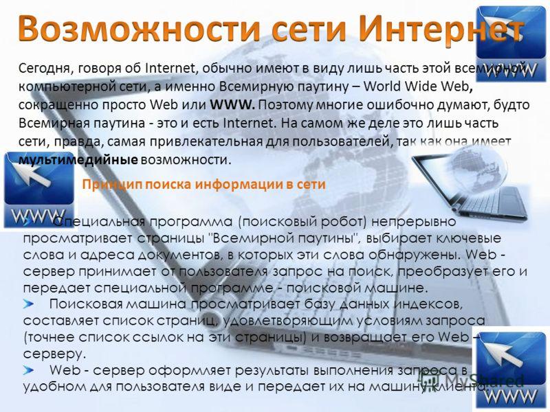 Сегодня, говоря об Internet, обычно имеют в виду лишь часть этой всемирной компьютерной сети, а именно Всемирную паутину – World Wide Web, сокращенно просто Web или WWW. Поэтому многие ошибочно думают, будто Всемирная паутина - это и есть Internet. Н