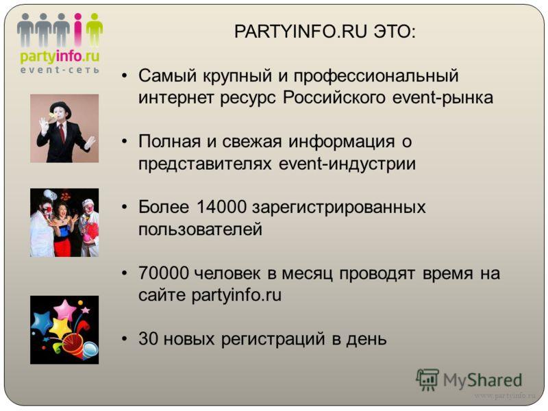 PARTYINFO.RU ЭТО: Самый крупный и профессиональный интернет ресурс Российского event-рынка Полная и свежая информация о представителях event-индустрии Более 14000 зарегистрированных пользователей 70000 человек в месяц проводят время на сайте partyinf