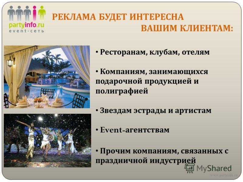 РЕКЛАМА БУДЕТ ИНТЕРЕСНА ВАШИМ КЛИЕНТАМ : www.partyinfo.ru Ресторанам, клубам, отелям Компаниям, занимающихся подарочной продукцией и полиграфией Звездам эстрады и артистам Event - агентствам Прочим компаниям, связанных с праздничной индустрией