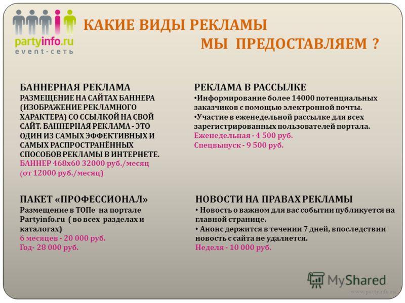 КАКИЕ ВИДЫ РЕКЛАМЫ МЫ ПРЕДОСТАВЛЯЕМ ? www.partyinfo.ru БАННЕРНАЯ РЕКЛАМА РАЗМЕЩЕНИЕ НА САЙТАХ БАННЕРА (ИЗОБРАЖЕНИЕ РЕКЛАМНОГО ХАРАКТЕРА) СО ССЫЛКОЙ НА СВОЙ САЙТ. БАННЕРНАЯ РЕКЛАМА - ЭТО ОДИН ИЗ САМЫХ ЭФФЕКТИВНЫХ И САМЫХ РАСПРОСТРАНЁННЫХ СПОСОБОВ РЕКЛ