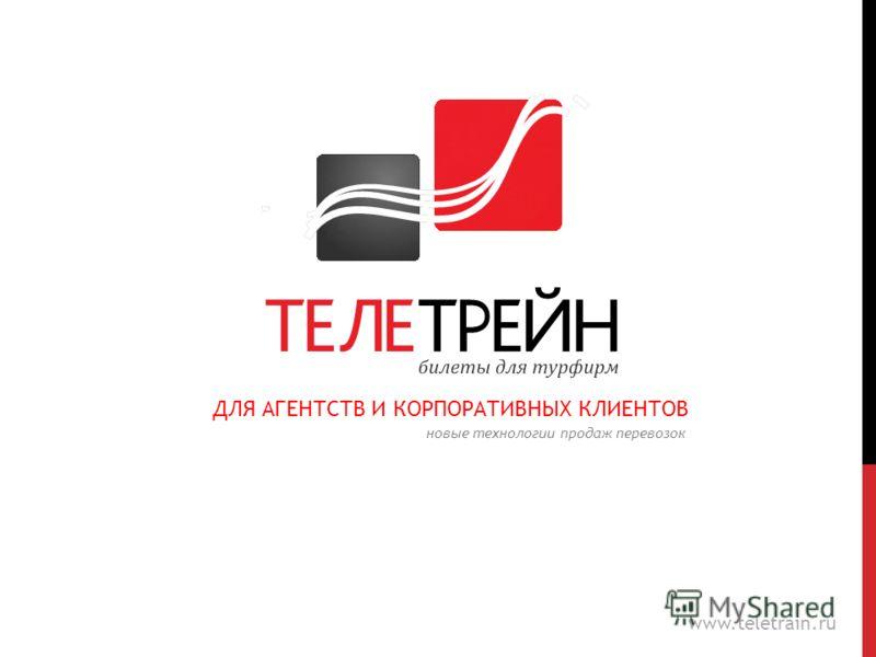 ДЛЯ АГЕНТСТВ И КОРПОРАТИВНЫХ КЛИЕНТОВ www.teletrain.ru новые технологии продаж перевозок