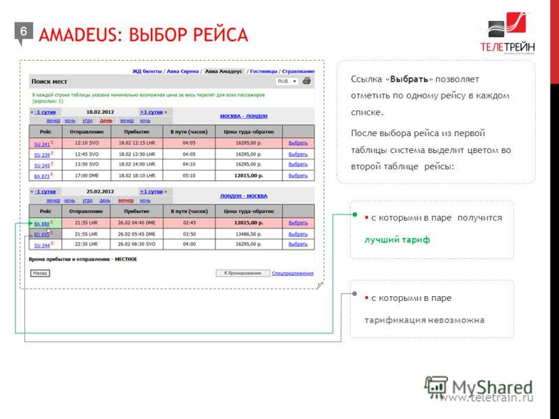 www.teletrain.ru Ссылка «Выбрать» позволяет отметить по одному рейсу в каждом списке. После выбора рейса из первой таблицы система выделит цветом во второй таблице рейсы: Тарификация невозможна AMADEUS: ВЫБОР РЕЙСА 6 с которыми в паре получится лучши