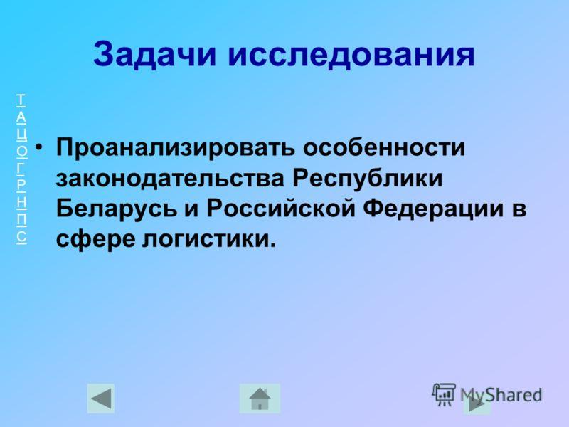ТАЦОГРНПСТАЦОГРНПС Задачи исследования Проанализировать особенности законодательства Республики Беларусь и Российской Федерации в сфере логистики.