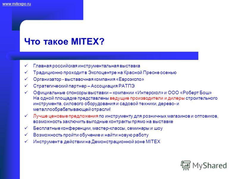 www.mitexpo.ru Что такое MITEX? Главная российская инструментальная выставка Традиционно проходит в Экспоцентре на Красной Пресне осенью Организатор - выставочная компания «Евроэкспо» Стратегический партнер – Ассоциация РАТПЭ Официальные спонсоры выс