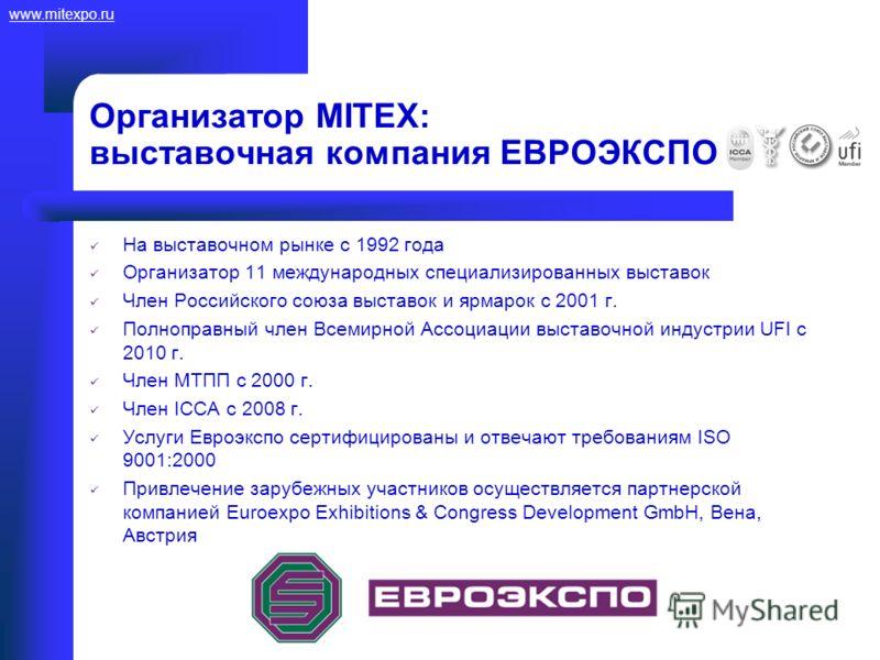 www.mitexpo.ru Организатор MITEX: выставочная компания ЕВРОЭКСПО На выставочном рынке с 1992 года Организатор 11 международных специализированных выставок Член Российского союза выставок и ярмарок с 2001 г. Полноправный член Всемирной Ассоциации выст