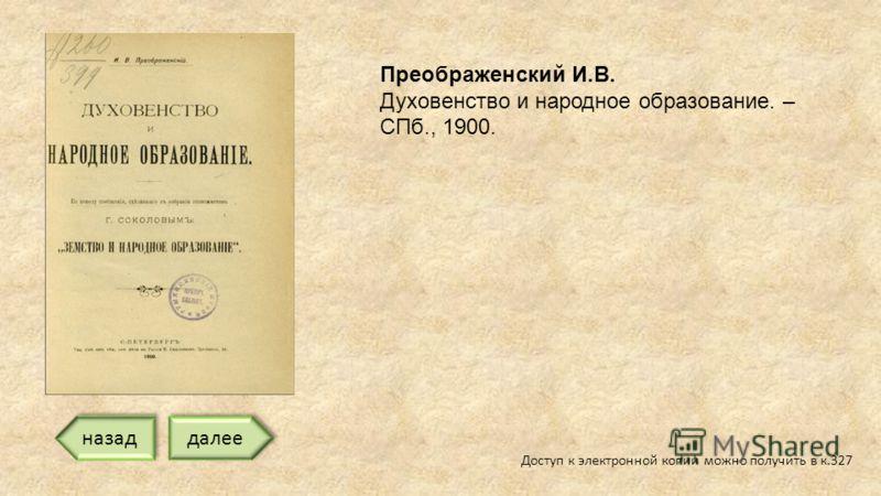 Доступ к электронной копии можно получить в к.327 Преображенский И.В. Духовенство и народное образование. – СПб., 1900. далее