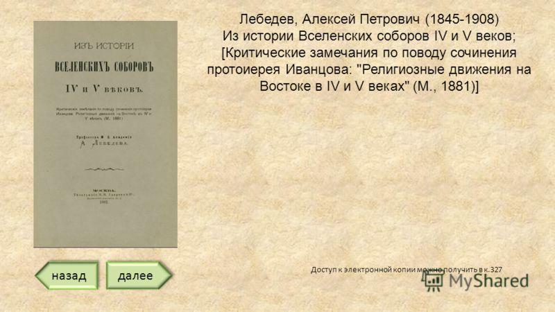 Доступ к электронной копии можно получить в к.327 Лебедев, Алексей Петрович (1845-1908) Из истории Вселенских соборов IV и V веков; [Критические замечания по поводу сочинения протоиерея Иванцова: