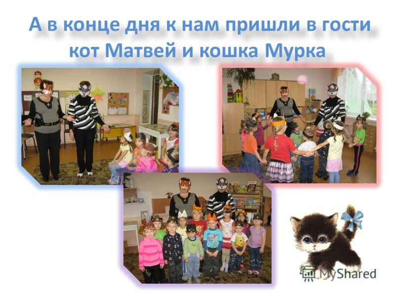 А в конце дня к нам пришли в гости кот Матвей и кошка Мурка