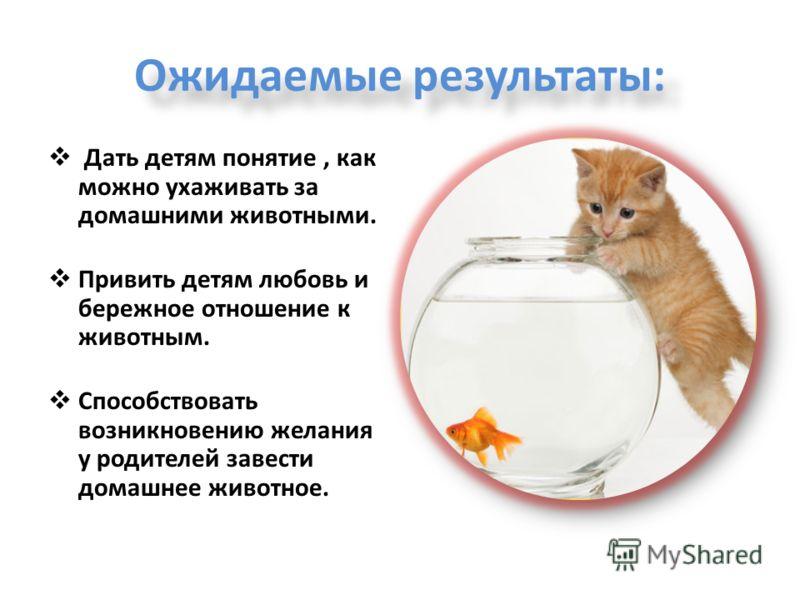 Ожидаемые результаты: Дать детям понятие, как можно ухаживать за домашними животными. Привить детям любовь и бережное отношение к животным. Способствовать возникновению желания у родителей завести домашнее животное.