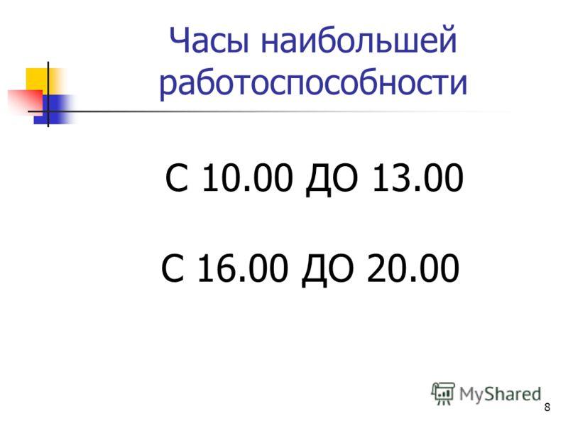 8 Часы наибольшей работоспособности С 10.00 ДО 13.00 С 16.00 ДО 20.00