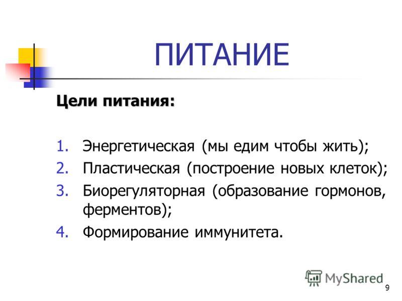 9 ПИТАНИЕ Цели питания: 1.Энергетическая (мы едим чтобы жить); 2.Пластическая (построение новых клеток); 3.Биорегуляторная (образование гормонов, ферментов); 4.Формирование иммунитета.