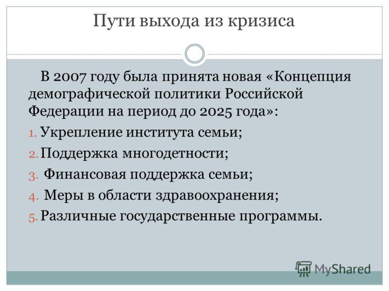 Пути выхода из кризиса В 2007 году была принята новая «Концепция демографической политики Российской Федерации на период до 2025 года»: 1. Укрепление института семьи; 2. Поддержка многодетности; 3. Финансовая поддержка семьи; 4. Меры в области здраво