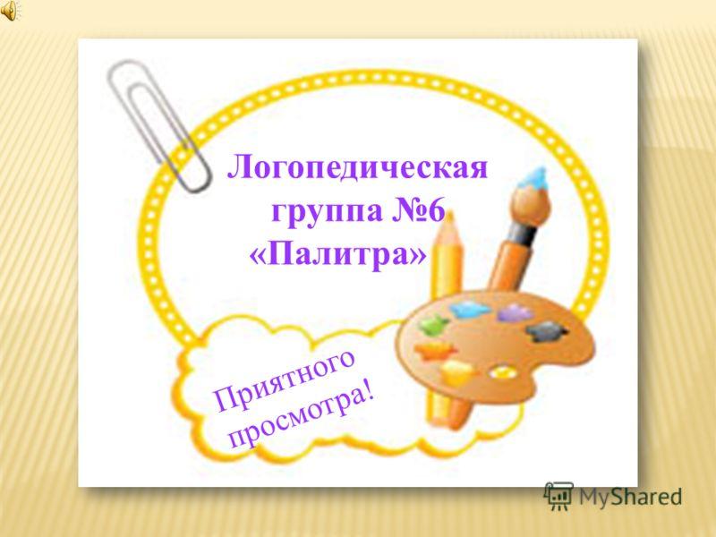 Логопедическая группа 6 «Палитра» Приятного просмотра!