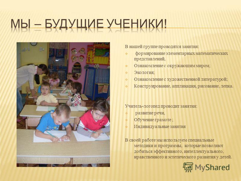 В нашей группе проводятся занятия: формирование элементарных математических представлений, Ознакомление с окружающим миром; Экология; Ознакомление с художественной литературой; Конструирование, аппликация, рисование, лепка. Учитель-логопед проводит з