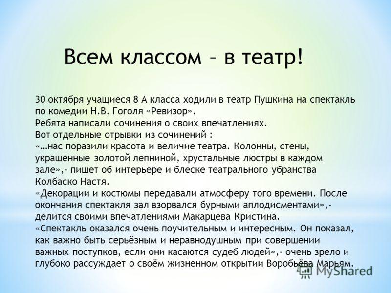 30 октября учащиеся 8 А класса ходили в театр Пушкина на спектакль по комедии Н.В. Гоголя «Ревизор». Ребята написали сочинения о своих впечатлениях. Вот отдельные отрывки из сочинений : «…нас поразили красота и величие театра. Колонны, стены, украшен