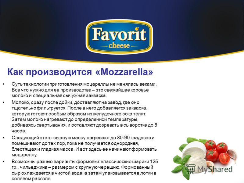 Как производится «Mozzarella» Суть технологии приготовления моцареллы не менялась веками. Все что нужно для ее производства – это свежайшее коровье молоко и специальная сычужная закваска. Молоко, сразу после дойки, доставляют на завод, где оно тщател