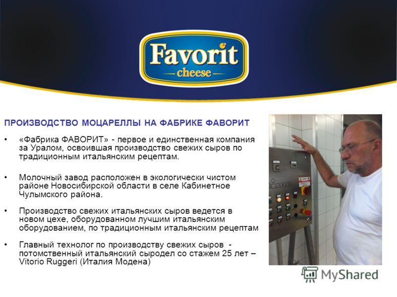 ПРОИЗВОДСТВО МОЦАРЕЛЛЫ НА ФАБРИКЕ ФАВОРИТ «Фабрика ФАВОРИТ» - первое и единственная компания за Уралом, освоившая производство свежих сыров по традиционным итальянским рецептам. Молочный завод расположен в экологически чистом районе Новосибирской обл