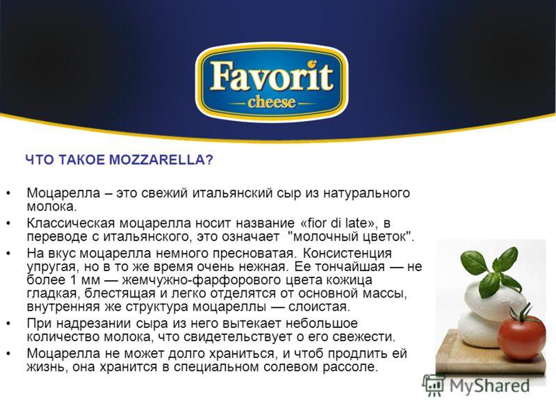 ЧТО ТАКОЕ MOZZARELLA? Моцарелла – это свежий итальянский сыр из натурального молока. Классическая моцарелла носит название «fior di late», в переводе с итальянского, это означает