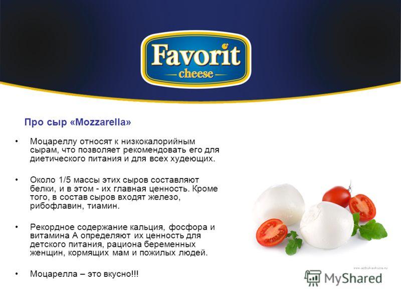 Про сыр «Mozzarella» Моцареллу относят к низкокалорийным сырам, что позволяет рекомендовать его для диетического питания и для всех худеющих. Около 1/5 массы этих сыров составляют белки, и в этом - их главная ценность. Кроме того, в состав сыров вход